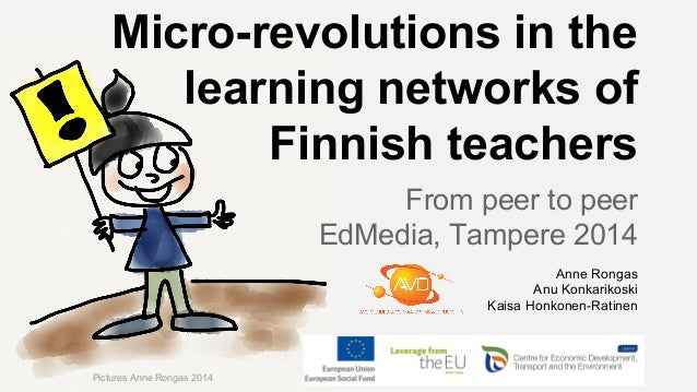 Micro-revolutions in the learning networks of Finnish teachers From peer to peer EdMedia, Tampere 2014 Pictures Anne Ronga...