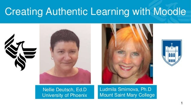 Creating Authentic Learning with Moodle Nellie Deutsch, Ed.D 1 Nellie Deutsch, Ed.D University of Phoenix Canada Ludmila S...