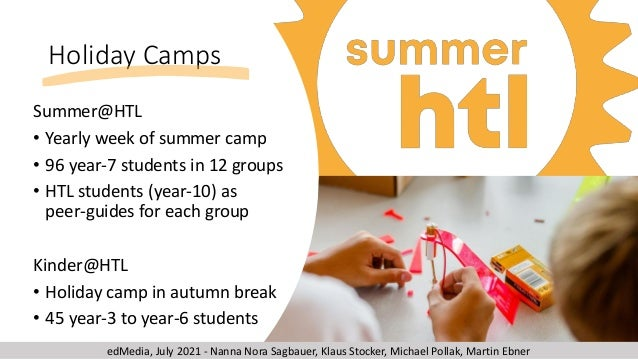 Summer@HTL • Yearly week of summer camp • 96 year-7 students in 12 groups • HTL students (year-10) as peer-guides for each...