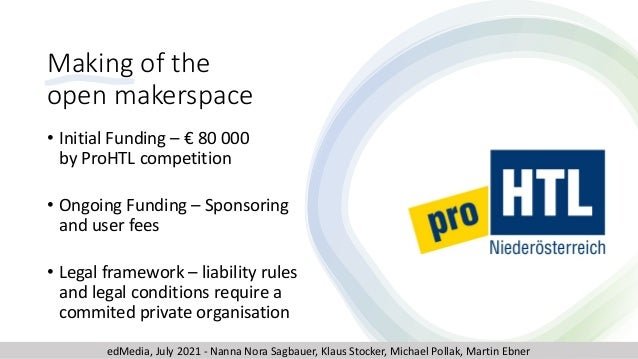 Making of the open makerspace • Initial Funding – € 80 000 by ProHTL competition • Ongoing Funding – Sponsoring and user f...