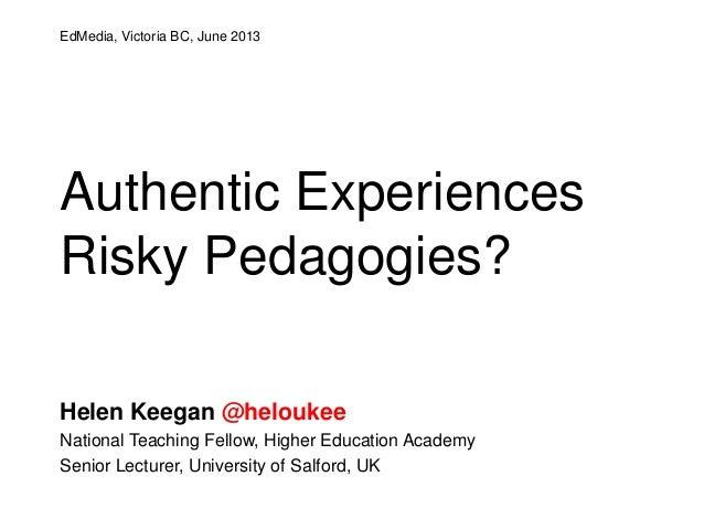 Authentic ExperiencesRisky Pedagogies?Helen Keegan @heloukeeNational Teaching Fellow, Higher Education AcademySenior Lectu...