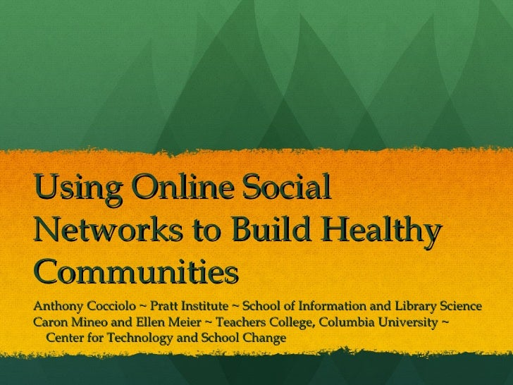 Using Online Social Networks to Build Healthy Communities  Anthony Cocciolo ~ Pratt Institute ~ School of Information and ...