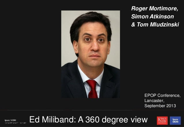 1 EPOP Conference, Lancaster, September 2013 Ed Miliband: A 360 degree view Roger Mortimore, Simon Atkinson & Tom Mludzins...