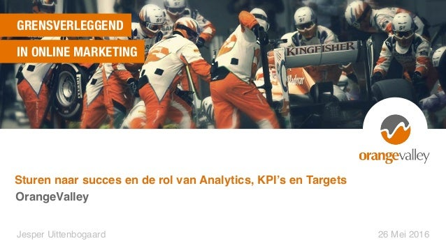 GRENSVERLEGGEND IN ONLINE MARKETING OrangeValley Jesper Uittenbogaard 26 Mei 2016 Sturen naar succes en de rol van Analyti...