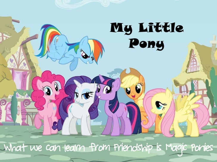 My Little                          PonyWhat we can learn from Friendship is Magic Ponies