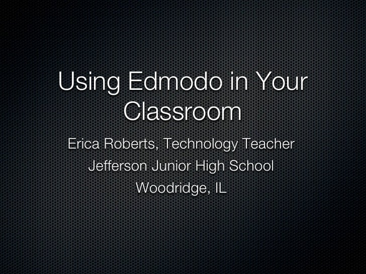 Using Edmodo in Your          Classroom Erica Roberts, Computer Applications Teacher         Jefferson Junior High School ...