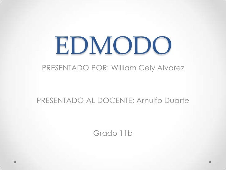 EDMODO<br />PRESENTADO POR: William Cely Alvarez<br />PRESENTADO AL DOCENTE: Arnulfo Duarte<br />Grado 11b<br />