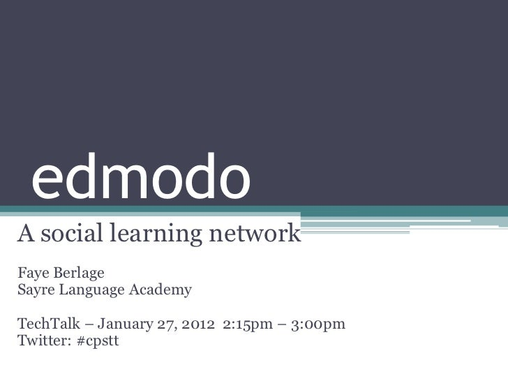 edmodoA social learning networkFaye BerlageSayre Language AcademyTechTalk – January 27, 2012 2:15pm – 3:00pmTwitter: #cpstt