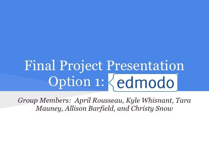 Final Project Presentation    Option 1: EdmodoGroup Members: April Rousseau, Kyle Whisnant, Tara    Mauney, Allison Barfie...