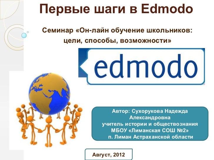 Первые шаги в EdmodoСеминар «Он-лайн обучение школьников:     цели, способы, возможности»                  Автор: Сухоруко...