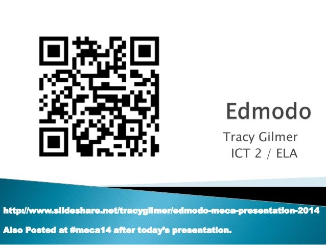 Tracy Gilmer ICT 2 / ELA  http://www.slideshare.net/tracygilmer/edmodo-meca-presentation-2014 Also Posted at #meca14 after...