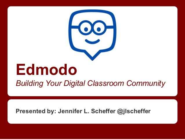 Edmodo Building Your Digital Classroom Community  Presented by: Jennifer L. Scheffer @jlscheffer