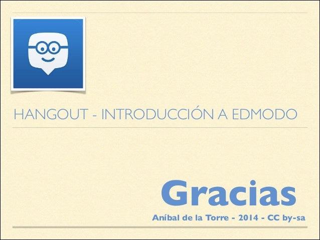 HANGOUT - INTRODUCCIÓN A EDMODO  Gracias  Aníbal de la Torre - 2014 - CC by-sa