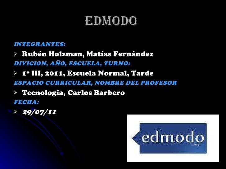Edmodo  <ul><li>INTEGRANTES:  </li></ul><ul><li>Rubén Holzman, Matías Fernández  </li></ul><ul><li>DIVICION, AÑO, ESCUELA,...