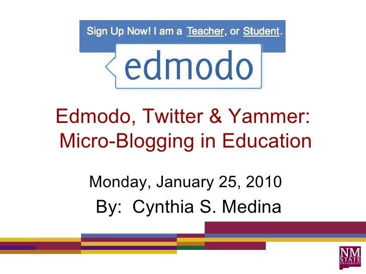 Edmodo, Twitter & Yammer:  Micro-Blogging in Education Monday, January 25, 2010 By:  Cynthia S. Medina
