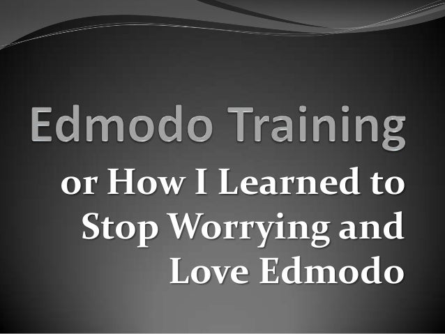 or How I Learned to Stop Worrying and      Love Edmodo
