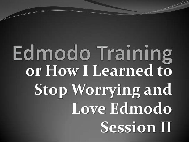 or How I Learned to Stop Worrying and      Love Edmodo          Session II