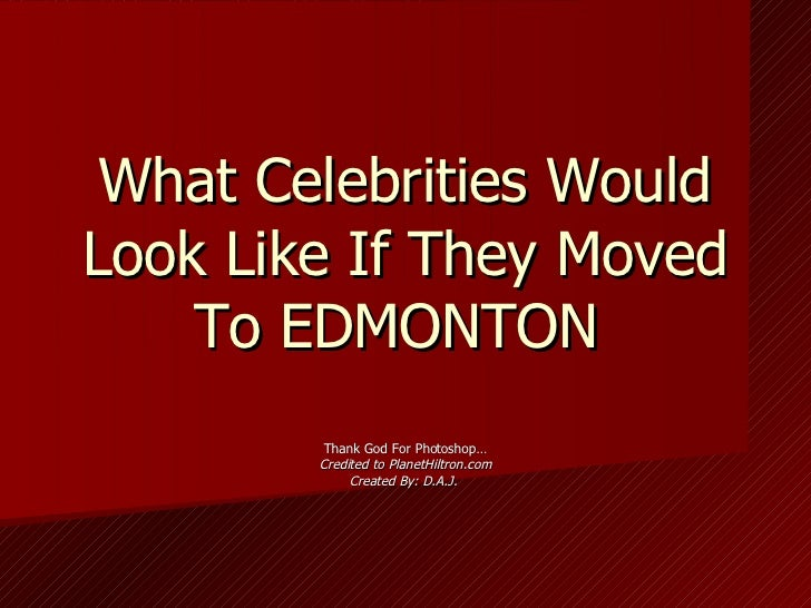 What Celebrities Would Look Like If They Moved To EDMONTON  Thank God For Photoshop… Credited to PlanetHiltron.com Created...