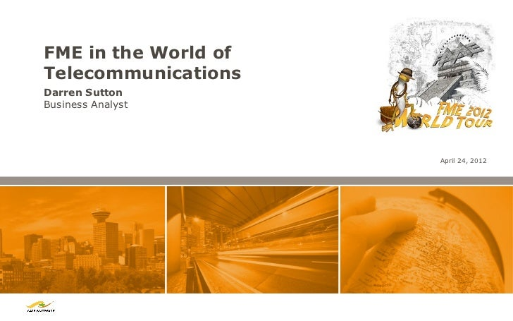 FME in the World ofTelecommunicationsDarren SuttonBusiness Analyst                      April 24, 2012