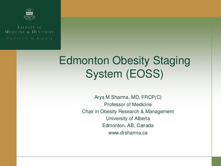 Edmonton Obesity Staging    System (EOSS)         Arya M Sharma, MD, FRCP(C)               Professor of Medicine    Chair ...