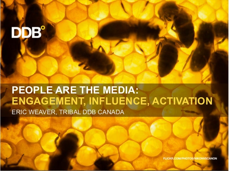 PEOPLE ARE THE MEDIA: ENGAGEMENT, INFLUENCE, ACTIVATION ERIC WEAVER, TRIBAL DDB CANADA