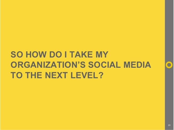 SO HOW DO I TAKE MY ORGANIZATION'S SOCIAL MEDIA TO THE NEXT LEVEL?                                   29