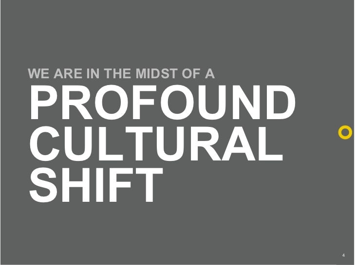WE ARE IN THE MIDST OF A  PROFOUND CULTURAL SHIFT                            4