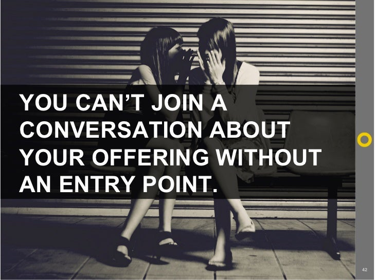 YOU CAN'T JOIN A CONVERSATION ABOUT YOUR OFFERING WITHOUT AN ENTRY POINT.                           42