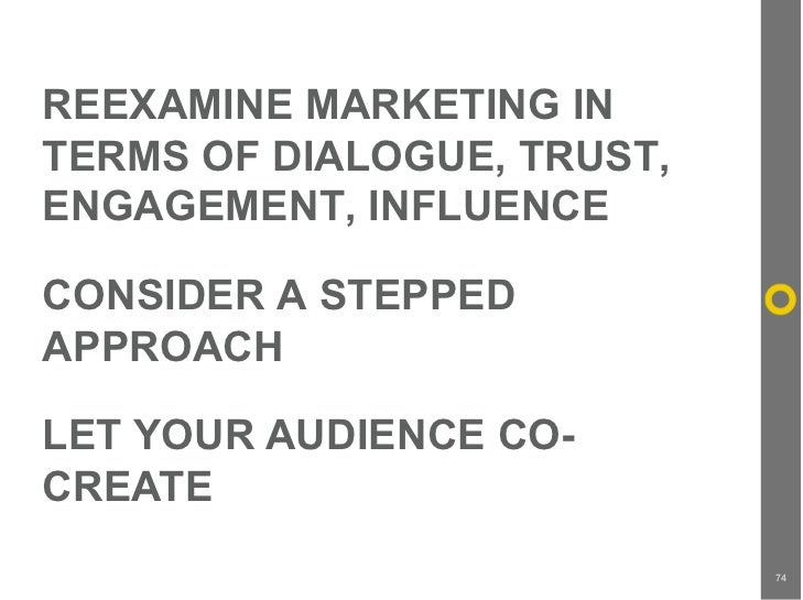 REEXAMINE MARKETING IN TERMS OF DIALOGUE, TRUST, ENGAGEMENT, INFLUENCE  CONSIDER A STEPPED APPROACH  LET YOUR AUDIENCE CO-...