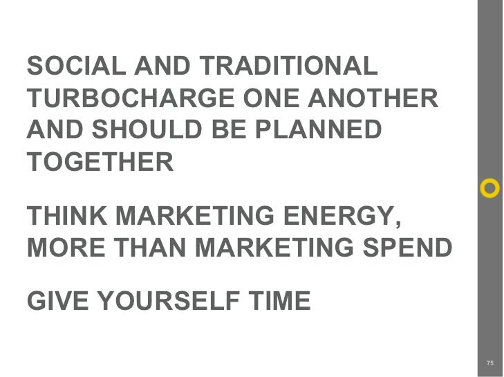 SOCIAL AND TRADITIONAL TURBOCHARGE ONE ANOTHER AND SHOULD BE PLANNED TOGETHER  THINK MARKETING ENERGY, MORE THAN MARKETING...
