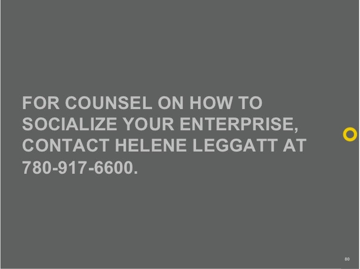 FOR COUNSEL ON HOW TO SOCIALIZE YOUR ENTERPRISE, CONTACT HELENE LEGGATT AT 780-917-6600.                                 80