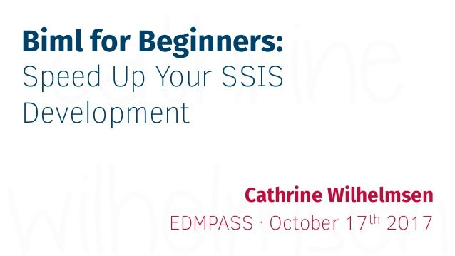 Biml for Beginners: Speed Up Your SSIS Development Cathrine Wilhelmsen EDMPASS · October 17th 2017