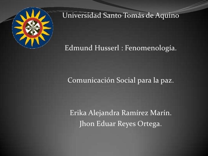 Universidad Santo Tomás de Aquino<br />Edmund Husserl : Fenomenología.<br />Comunicación Social para la paz.<br />Erika Al...