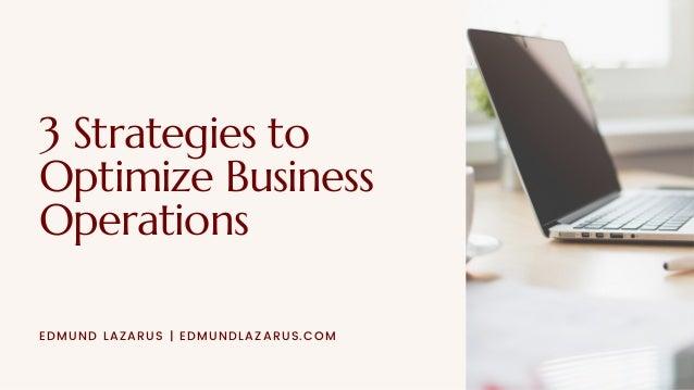 3 Strategies to Optimize Business Operations EDMUND LAZARUS | EDMUNDLAZARUS.COM