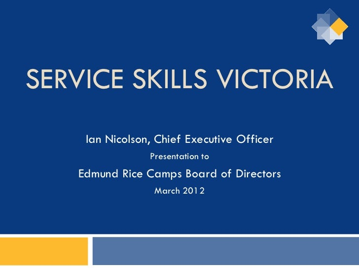 SERVICE SKILLS VICTORIA    Ian Nicolson, Chief Executive Officer                Presentation to   Edmund Rice Camps Board ...