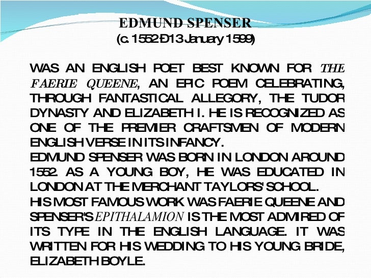 EDMUND SPENSER   (c. 1552 – 13 January 1599)  WAS AN ENGLISH   POET BEST KNOWN FOR  THE FAERIE QUEENE , AN EPIC POEM CELEB...