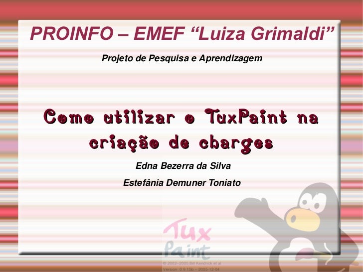 """PROINFO – EMEF """"Luiza Grimaldi"""" Projeto de Pesquisa e Aprendizagem Como utilizar o TuxPaint na criação de charges Edna Bez..."""