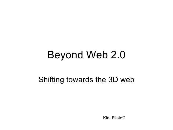 Beyond Web 2.0 Shifting towards the 3D web Kim Flintoff