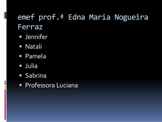 emef prof.ª Edna Maria Nogueira Ferraz  Jennifer  Natali  Pamela  Julia  Sabrina  Professora Luciana