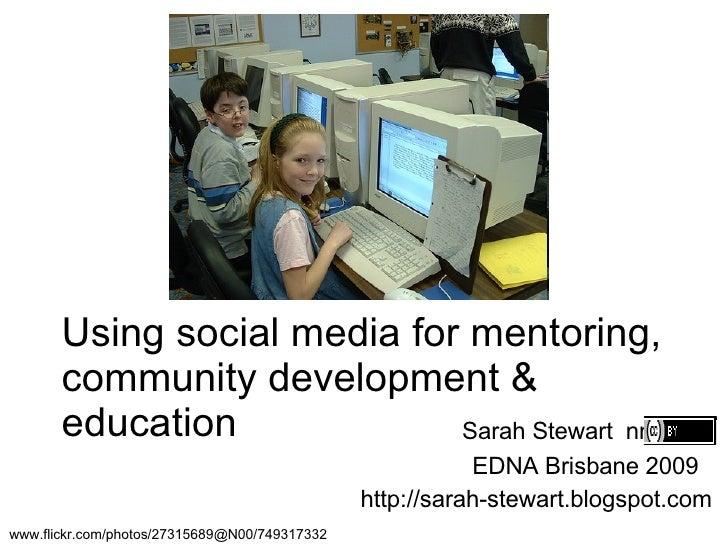 Using social media for mentoring, community development & education Sarah Stewart  nnnnn  EDNA Brisbane 2009  http://sarah...