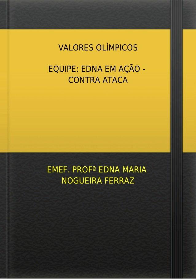 VALORES OLÍMPICOS EQUIPE: EDNA EM AÇÃO - CONTRA ATACA EMEF. PROFª EDNA MARIA NOGUEIRA FERRAZ
