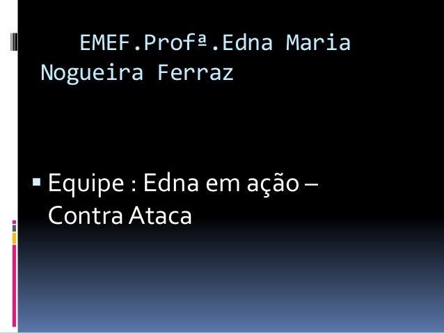 EMEF.Profª.Edna Maria Nogueira Ferraz  Equipe : Edna em ação – Contra Ataca