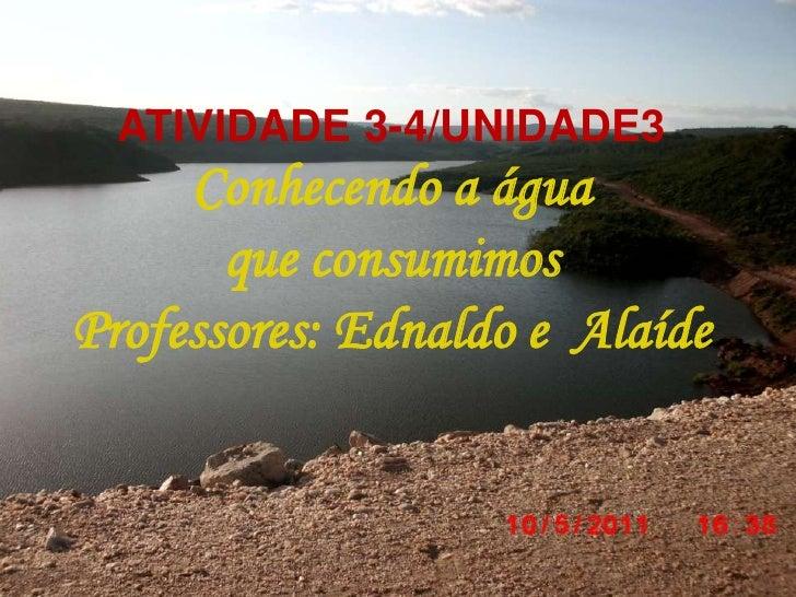 ATIVIDADE 3-4/UNIDADE3<br />Conhecendo a água <br />que consumimos<br />Professores: Ednaldo e  Alaíde<br />