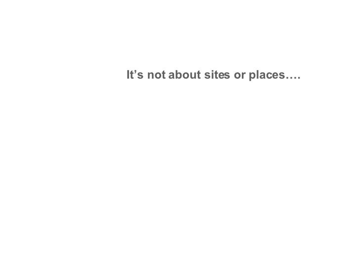 It's not about sites or places….