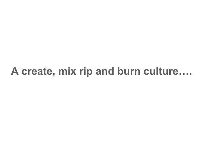 A create, mix rip and burn culture….