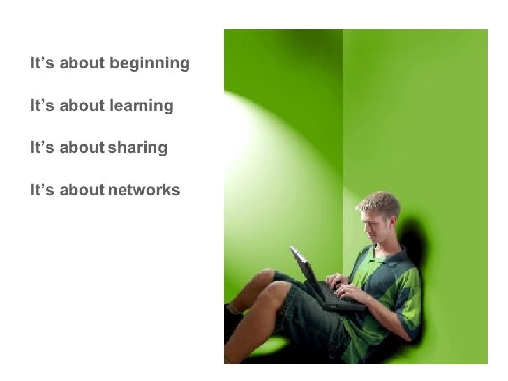 It's about beginning It's about learning It's about   sharing It's about   networks