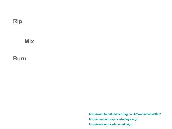 Rip Mix Burn http://www.handheldlearning.co.uk/content/view/46/1/   http://aquaculturepda.edublogs.org/   http://www.edna....