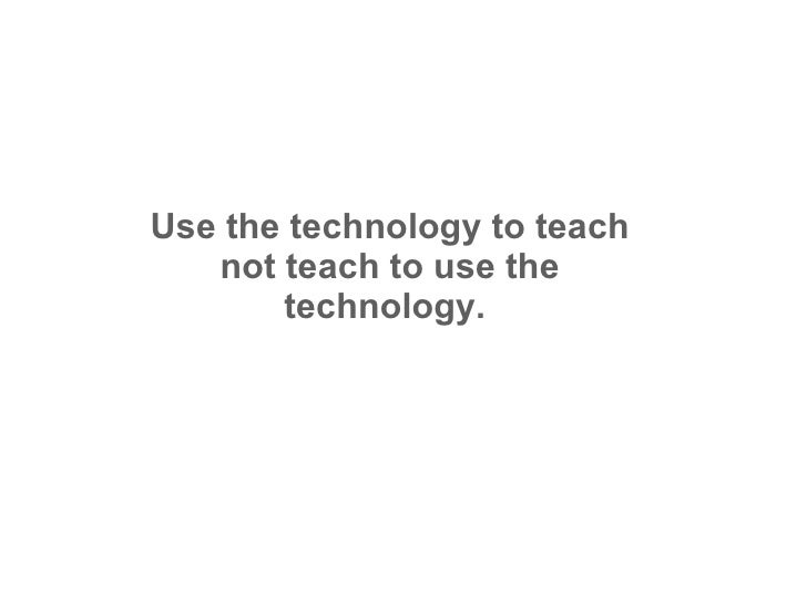 Use the technology to teach not teach to use the technology.