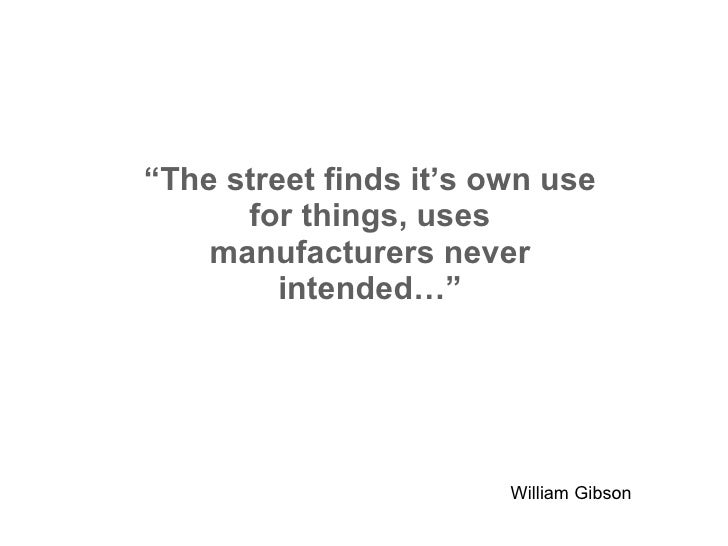 """"""" The street finds it's own use for things, uses manufacturers never intended…"""" William Gibson"""