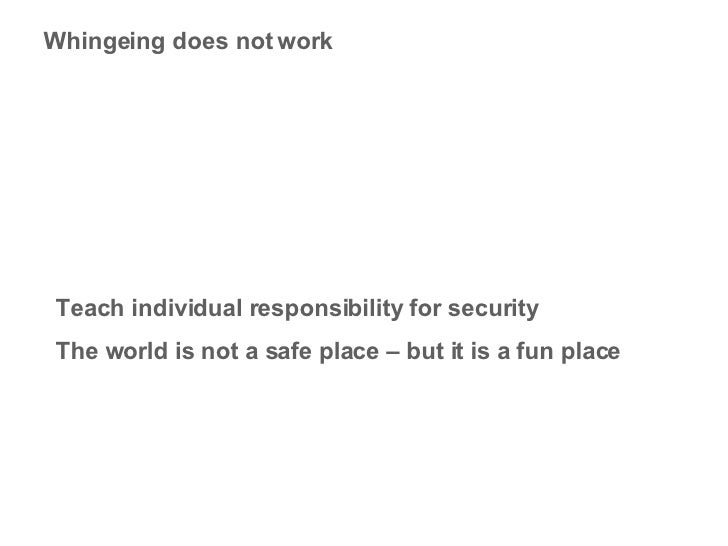 Whingeing does not work Teach individual responsibility for security The world is not a safe place – but it is a fun place